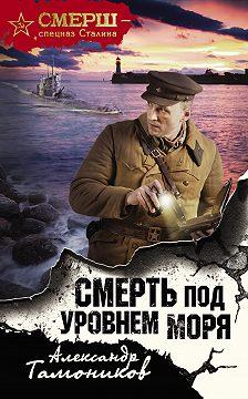 Александр Тамоников - Смерть под уровнем моря