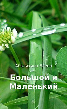 Елена Абалихина - Большой и маленький