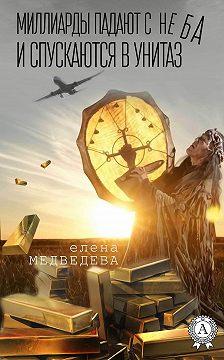 Елена Медведева - Миллиарды падают с неба и спускаются в унитаз