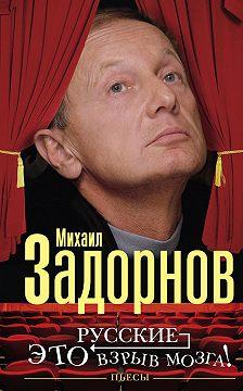 Михаил Задорнов - Русские – это взрыв мозга! Пьесы