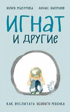 Юлия Мазурова - Игнат и другие. Как воспитать особого ребенка