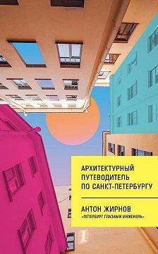 Антон Жирнов - Архитектурный путеводитель по Санкт-Петербургу