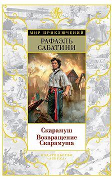 Рафаэль Сабатини - Скарамуш. Возвращение Скарамуша (сборник)