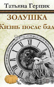 Татьяна Герцик - Золушка. Жизнь после бала