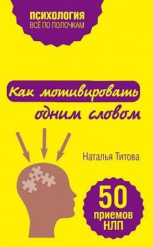 Наталья Титова - Как мотивировать одним словом. 50 приемов НЛП