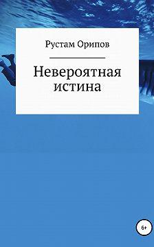 Рустам Орипов - Невероятная истина