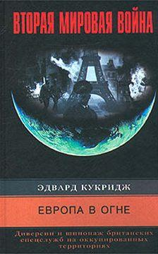 Эдвард Кукридж - Европа в огне. Диверсии и шпионаж британских спецслужб на оккупированных территориях. 1940-1945