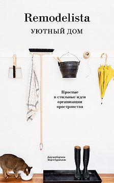 Джулия Карлсон - Remodelista. Уютный дом. Простые и стильные идеи организации пространства