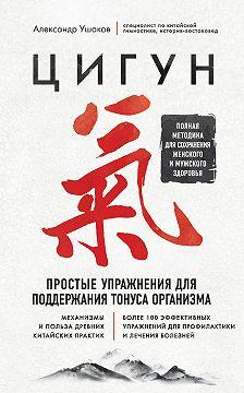 Александр Ушаков - Цигун. Простые упражнения для поддержания тонуса организма