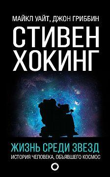 Джон Гриббин - Стивен Хокинг. Жизнь среди звезд
