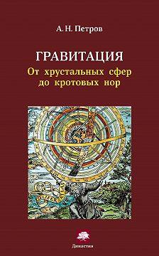 Александр Петров - Гравитация. От хрустальных сфер до кротовых нор