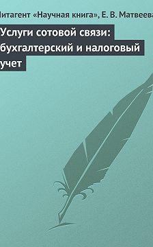 Елена Матвеева - Услуги сотовой связи: бухгалтерский и налоговый учет