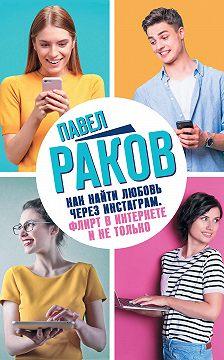Павел Раков - Как найти любовь через Инстаграм. Флирт в Интернете и не только