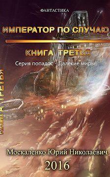 Юрий Москаленко - Далёкие миры. Император по случаю. Книга третья