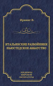 Вашингтон Ирвинг - Итальянские разбойники. Ньюстедское аббатство (сборник)