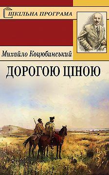 Михайло Коцюбинський - Дорогою ціною