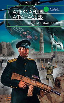 Александр Афанасьев - Бремя империи