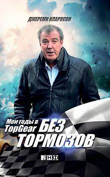 Джереми Кларксон - Без тормозов. Мои годы в Top Gear