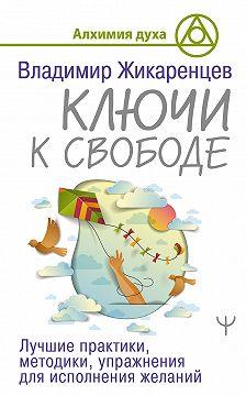 Владимир Жикаренцев - Ключи к свободе. Лучшие практики, методики, упражнения для исполнения желаний