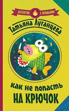 Татьяна Луганцева - Как не попасть на крючок