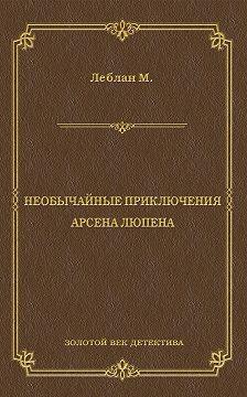 Морис Леблан - Необычайные приключения Арсена Люпена (сборник)