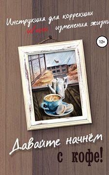 Анастасия Колендо-Смирнова - Давайте начнем с кофе! Инструкция для коррекции и/или изменения жизни