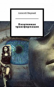Алексей Мирный - Позитивная трансформация