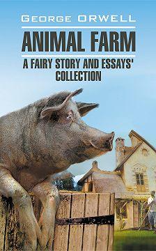 Джордж Оруэлл - Animal Farm: a Fairy Story and Essay's Collection / Скотный двор и сборник эссе. Книга для чтения на английском языке