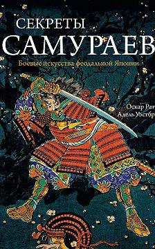 Оскар Ратти - Секреты самураев. Боевые искусства феодальной Японии