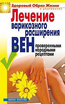 Екатерина Андреева - Лечение варикозного расширения вен проверенными народными рецептами
