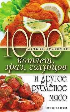 Дарья Нестерова - 1000 лучших рецептов котлет, зраз, голубцов и другое рубленое мясо