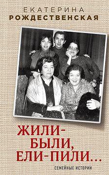 Екатерина Рождественская - Жили-были, ели-пили. Семейные истории