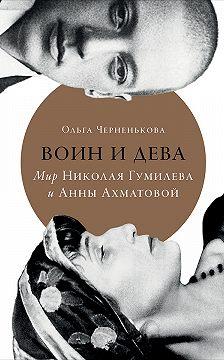 Ольга Черненькова - Воин и дева. Мир Николая Гумилева и Анны Ахматовой