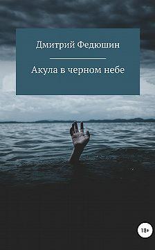 Дмитрий Федюшин - Акула в черном небе