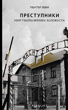Гюнтер Леви - Преступники. Мир убийц времен Холокоста