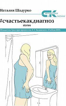 Наталия Шадурко - #счастьекакдиагноз. Stories