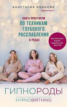 Анастасия Иванова - Гипнороды. Книга-практикум по техникам глубокого расслабления в родах