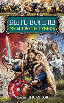 Максим Кисляков - Быть войне! Русы против гуннов