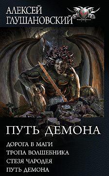 Алексей Глушановский - Путь Демона: Дорога в маги. Тропа волшебника. Стезя чародея. Путь демона