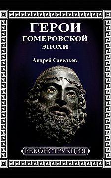 Андрей Савельев - Герои гомеровской эпохи