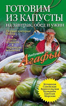 Агафья Звонарева - Готовим из капусты на завтрак, обед и ужин. Первые и вторые блюда, салаты и пироги, маринады и соленья