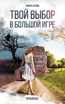 Полина Сухова - Твой выбор в большой игре: Первый шаг