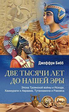 Джеффри Бибб - Две тысячи лет до нашей эры. Эпоха Троянской войны и Исхода, Хаммурапи и Авраама, Тутанхамона и Рамзеса