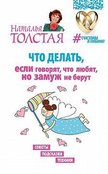 Наталья Толстая - Что делать, если говорят, что любят, но замуж не берут. Советы, подсказки, техники
