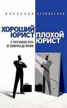 Вячеслав Оробинский - Хороший юрист, плохой юрист. С чего начать путь от новичка до профи