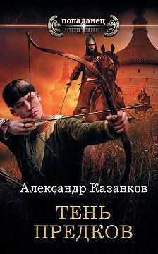 Александр Казанков - Тень предков