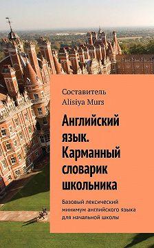 AlisiyaMurs - Английский язык. Карманный словарик школьника. Базовый лексический минимум английского языка для начальной школы