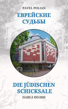 Павел Полян - Еврейские судьбы: Двенадцать портретов на фоне еврейской иммиграции во Фрайбург
