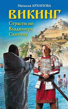Наталья Архипова - Викинг. Страсти по Владимиру Святому