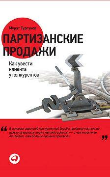 Мурат Тургунов - Партизанские продажи. Как увести клиента у конкурентов